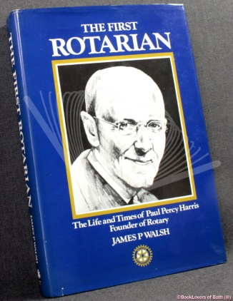 the first rotarian the life and times of paul percy harris founder of rotary james p patrick walsh scan books 0906360021